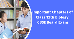 Important Chapters of Class 12th Biology CBSE Board Exam