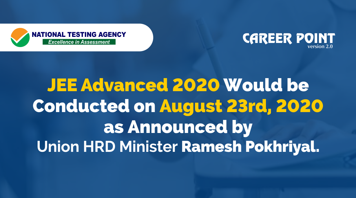 JEE Advanced 2020 would be conducted on August 23rd, 2020 as announced by Union HRD Minister Ramesh Pokhriyal
